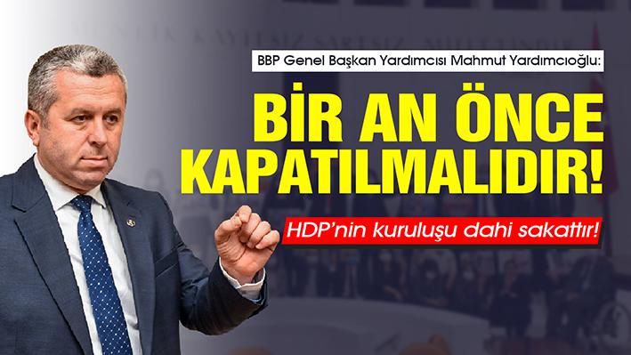 YARDIMCIOĞLU: HDP'NİN KURULUŞU DAHİ SAKATTIR! BİR AN ÖNCE KAPATILMALIDIR!