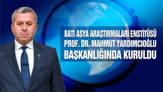 BATI ASYA ARAŞTIRMALARI ENSTİTÜSÜ PROF. DR. MAHMUT YARDIMCIOĞLU BAŞKANLIĞINDA KURULDU